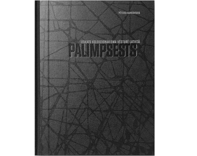 """Pēteris Bankovskis """"Palimpsests. Ieskats kolekcionārisma vēsturē Latvijā"""". """"Neputns"""". 2020."""